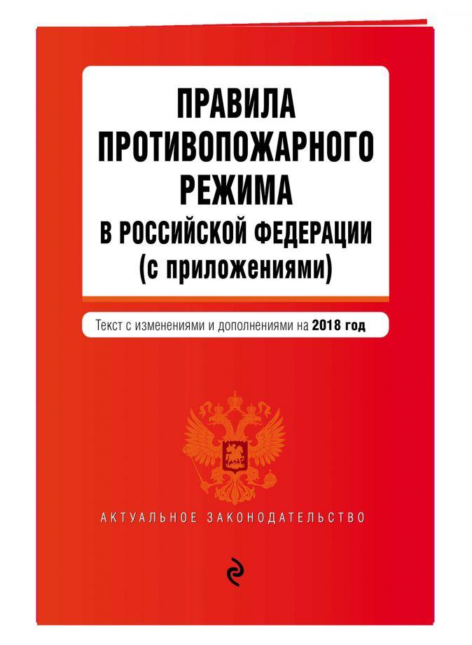 Правила противопожарного режима в Российской Федерации (с приложениями). Текст с посл. изм. и доп. на 2018 г.