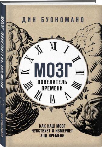 Дин Буономано - Мозг - повелитель времени. Как наш мозг чувствует и измеряет ход времени. обложка книги