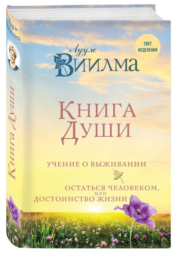 Книга души. Учение о выживании. Остаться человеком или Достоинство жизни. Лууле Виилма