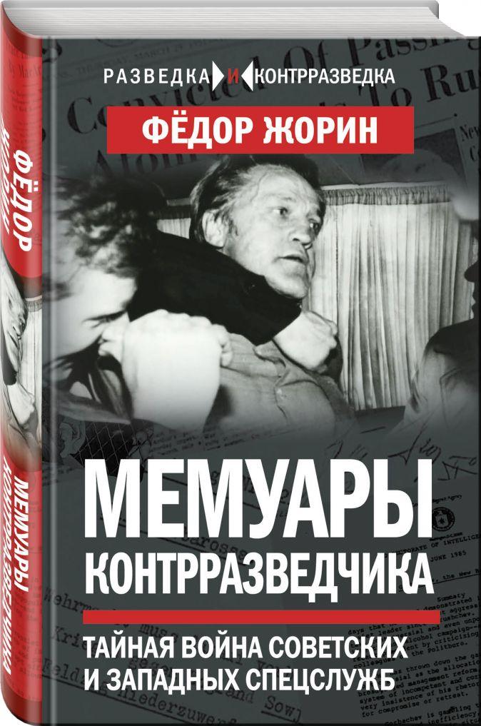 Федор Жорин - Мемуары контрразведчика. Тайная война советских и западных спецслужб обложка книги
