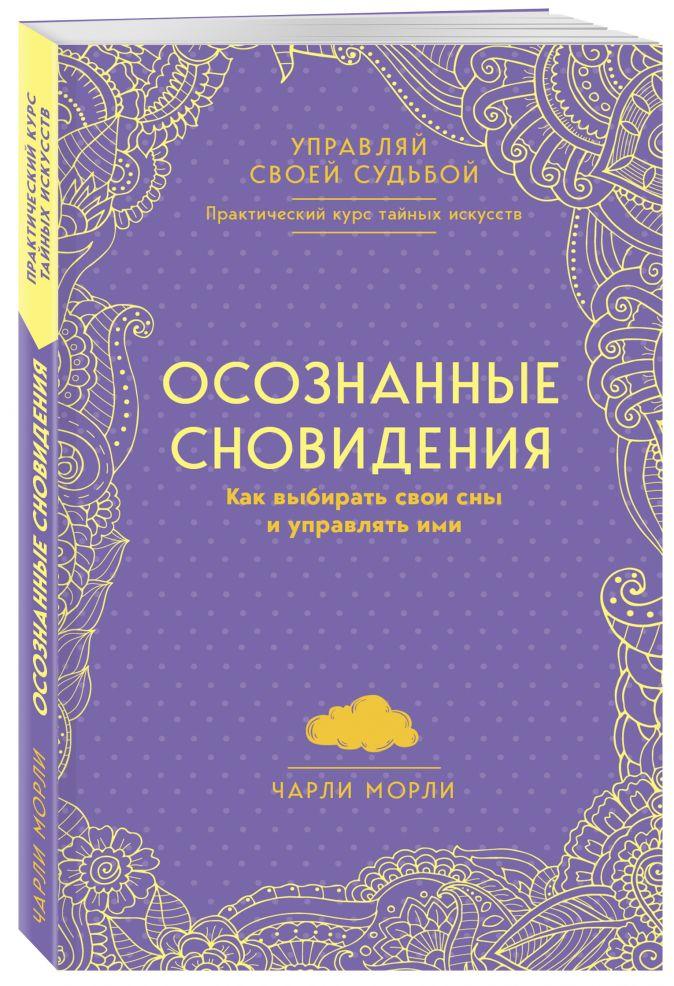 Чарли Морли - Осознанные сновидения. Как выбирать свои сны и управлять ими обложка книги