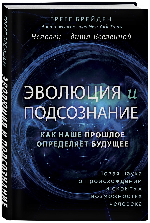 Грегг Брейден Эволюция и подсознание. Как наше прошлое определяет будущее. Человек - дитя вселенной.