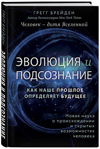Эволюция и подсознание. Как наше прошлое определяет будущее. Человек - дитя вселенной. Грегг Брейден