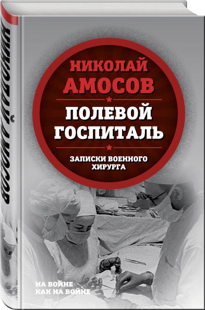 Николай Амосов - Полевой госпиталь. Записки военного хирурга обложка книги