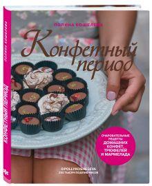 Конфетный период. Очаровательные рецепты домашних конфет, трюфелей и мармелада