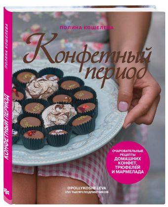 Конфетный период. Очаровательные рецепты домашних конфет, трюфелей и мармелада Полина Кошелева