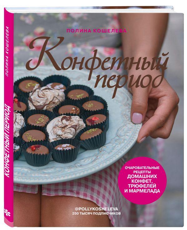 Кошелева Полина Конфетный период. Очаровательные рецепты домашних конфет, трюфелей и мармелада