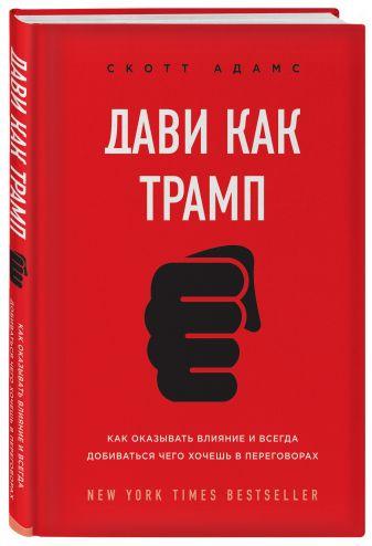 Скотт Адамс - Дави как Трамп. Как оказывать влияние и всегда добиваться чего хочешь в переговорах обложка книги