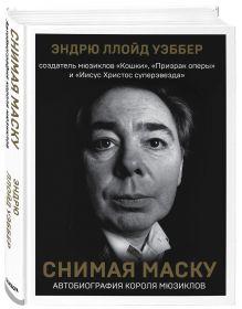 Снимая маску. Автобиография величайшего композитора современности Эндрю Ллойд Уэббер