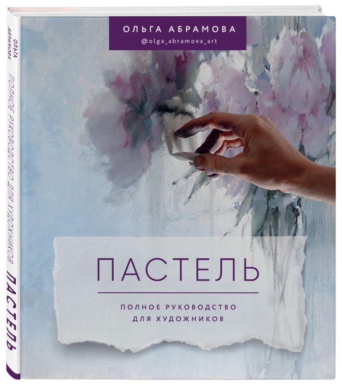 Ольга Абрамова - Пастель. Полное руководство для художников обложка книги