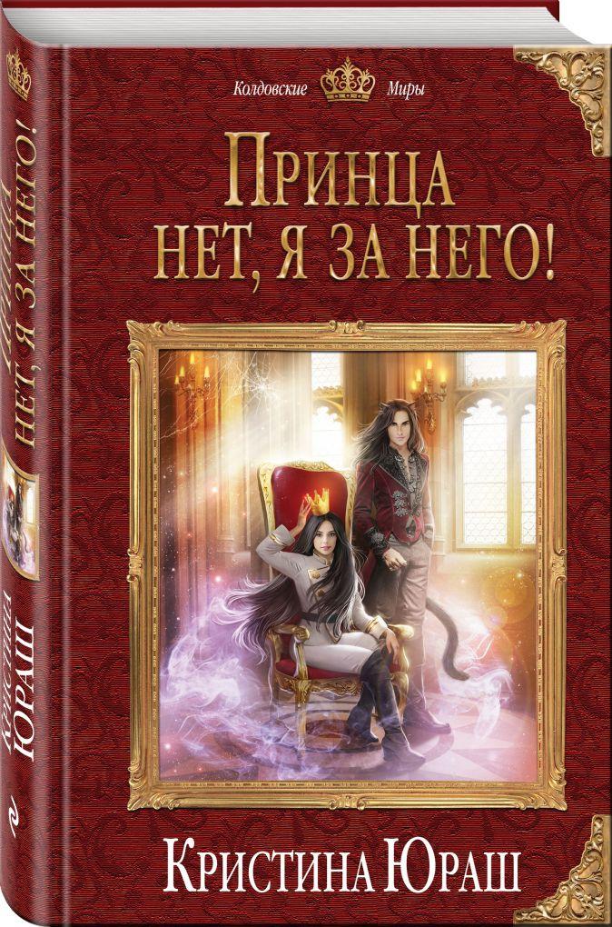 Кристина Юраш - Принца нет, я за него! обложка книги