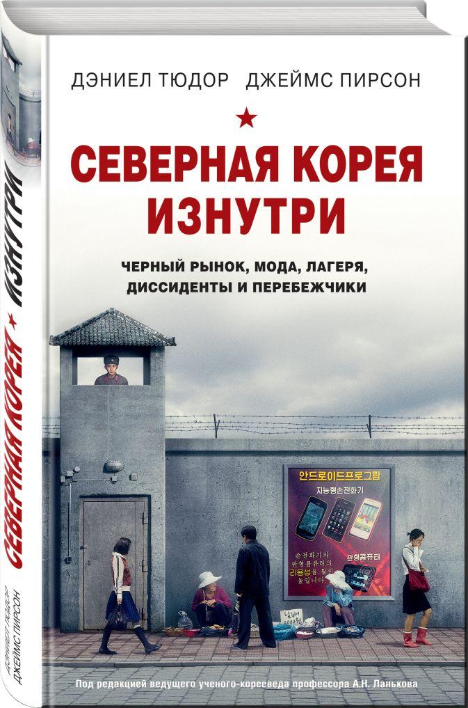 Дэниел Тюдор, Джеймс Пирсон - Северная Корея изнутри: черный рынок, мода, лагеря, диссиденты и перебежчики обложка книги