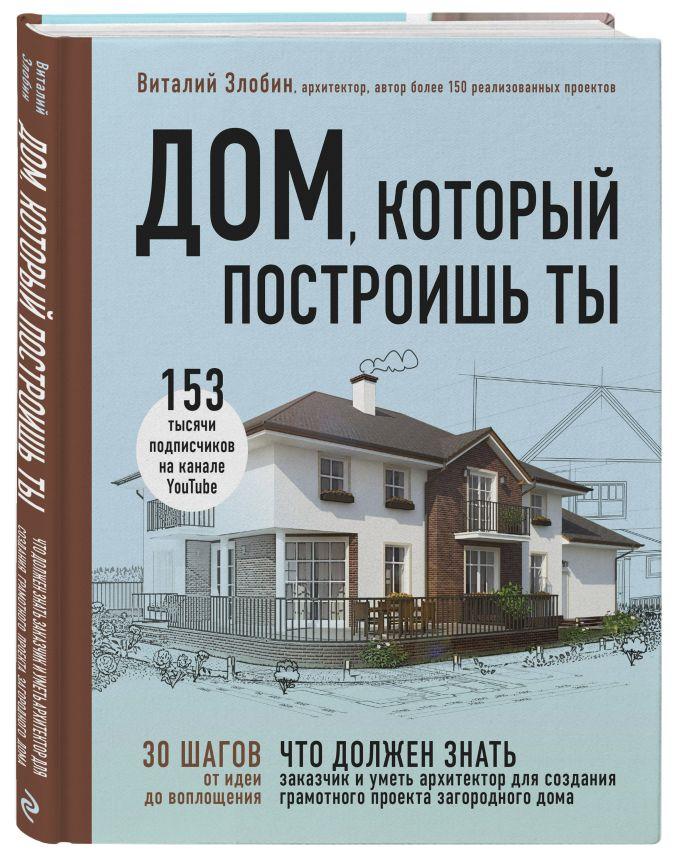 Виталий Злобин - Дом, который построишь ты. Как создать современный проект загородного дома обложка книги