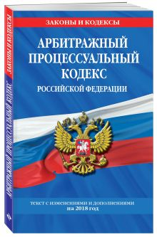 Арбитражный процессуальный кодекс Российской Федерации: текст с изменениями и дополнениями на 2018 г.