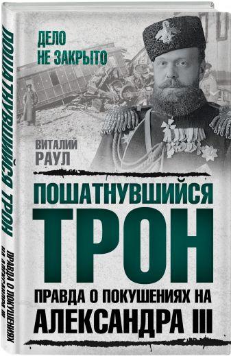 Виталий Раул - Пошатнувшийся трон. Правда о покушениях на Александра III обложка книги