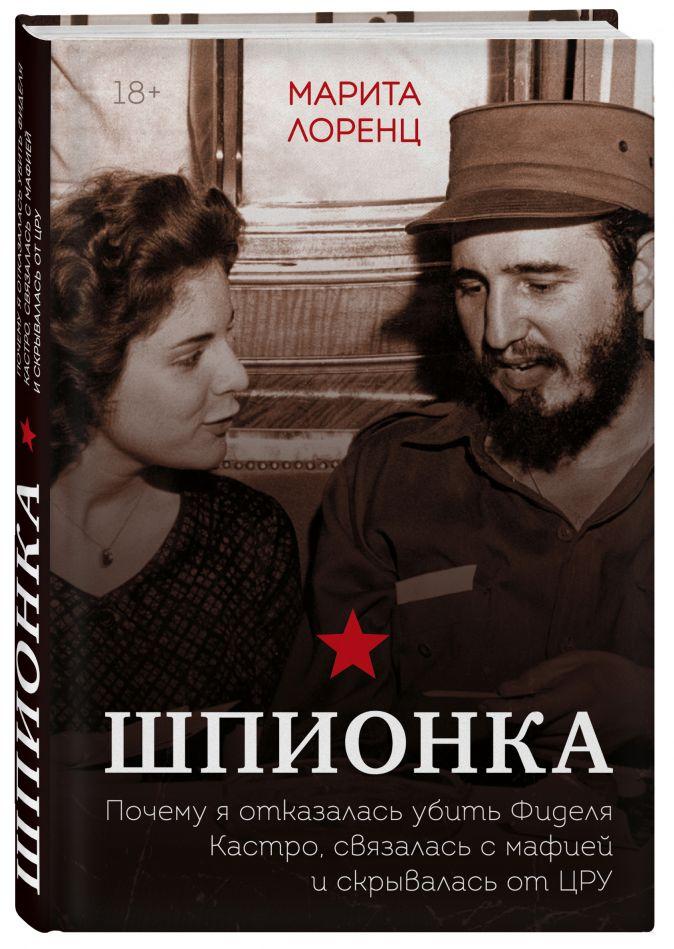 Илона Марита Лоренц - Шпионка. Почему я отказалась убить Фиделя Кастро, связалась с мафией и скрывалась от ЦРУ обложка книги