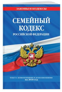 Семейный кодекс Российской Федерации: текст с посл. изм. и доп. на 2018 г.