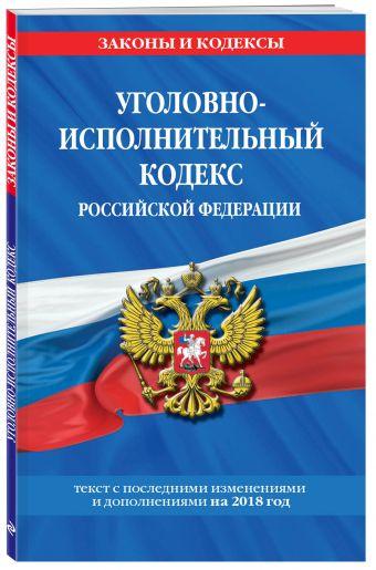 Уголовно-исполнительный кодекс Российской Федерации: текст с посл. изм. и доп. на 2018 г.