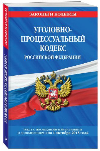Уголовно-процессуальный кодекс Российской Федерации: текст с посл. изм. и доп. на 1 октября 2018 г.