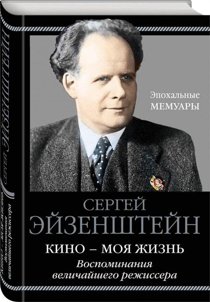 Сергей Эйзенштейн - Кино - моя жизнь. Воспоминания величайшего режиссера обложка книги