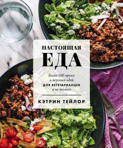 Настоящая еда. Более 100 ярких и вкусных идей для вегетарианцев и не только - фото 1