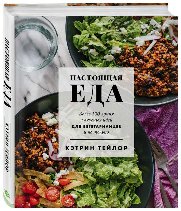 Настоящая еда. Более 100 ярких и вкусных идей для вегетарианцев и не только ( Тейлор Кэтрин  )