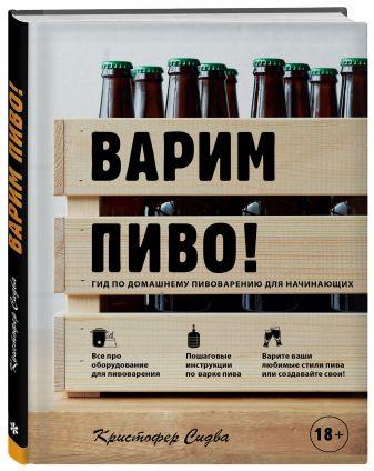 Кристофер Сидва - Варим пиво! Гид по домашнему пивоварению для начинающих обложка книги