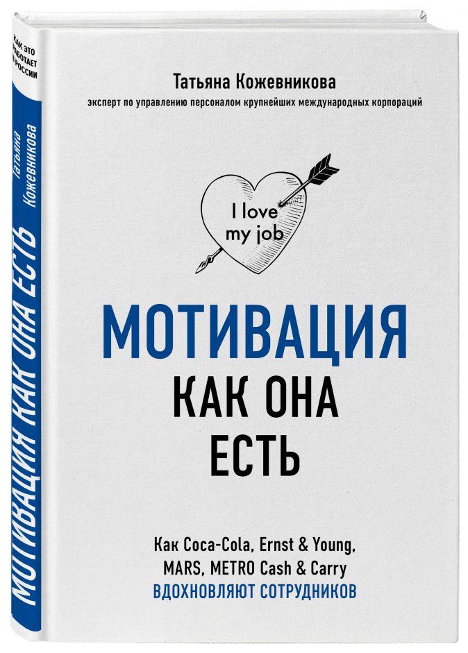 Татьяна Кожевникова - Мотивация как она есть. Как Coca-Cola, Ernst & Young, MARS, METRO Cash & Carry вдохновляют сотрудников обложка книги
