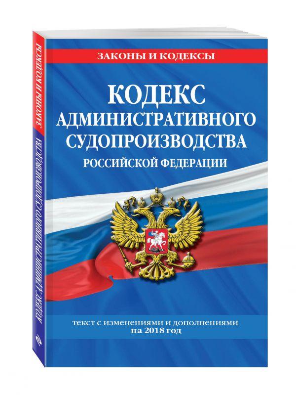 Кодекс административного судопроизводства РФ: текст с посл. изм. и доп. на 2018 г.