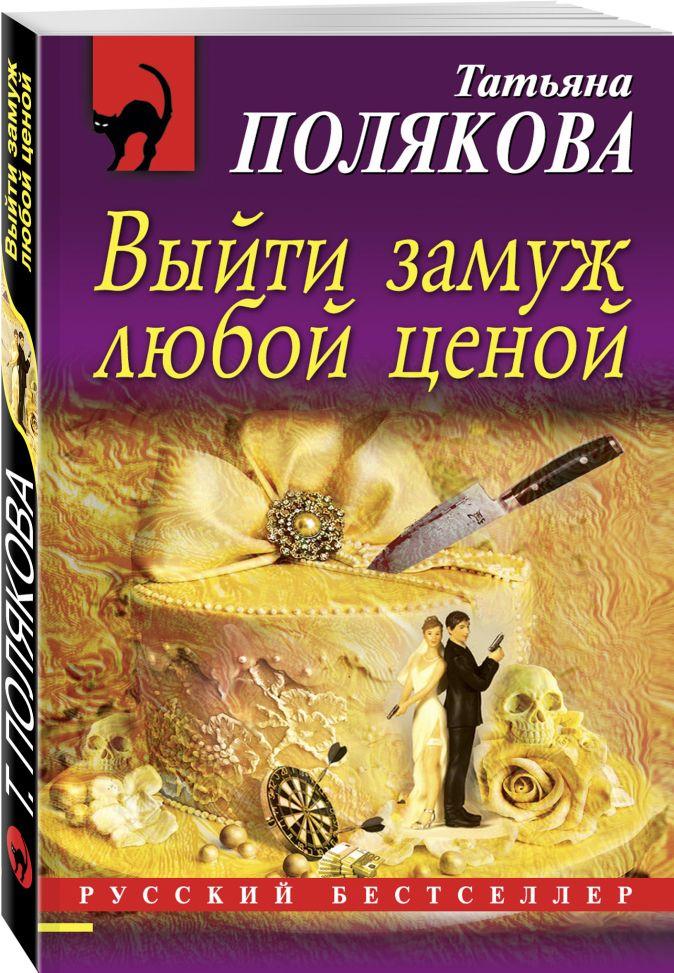 Татьяна Полякова - Выйти замуж любой ценой обложка книги