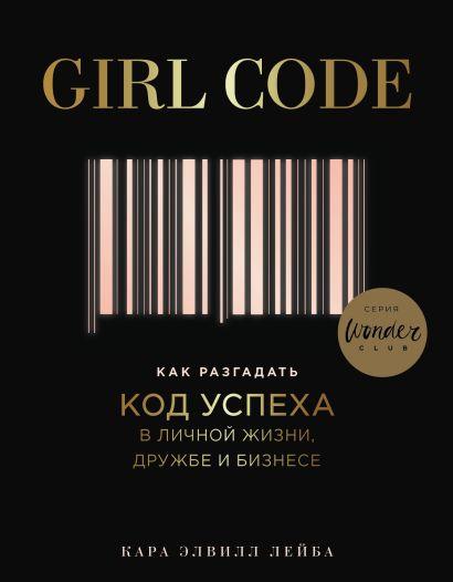 Girl Code. Как разгадать код успеха в личной жизни, дружбе и бизнесе - фото 1