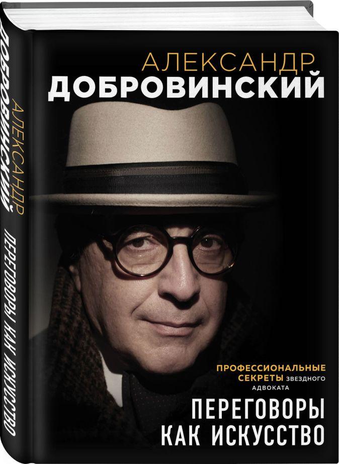 Александр Добровинский - Переговоры как искусство. Профессиональные секреты звездного адвоката обложка книги