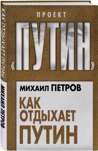 Михаил Петров - Как отдыхает Путин обложка книги