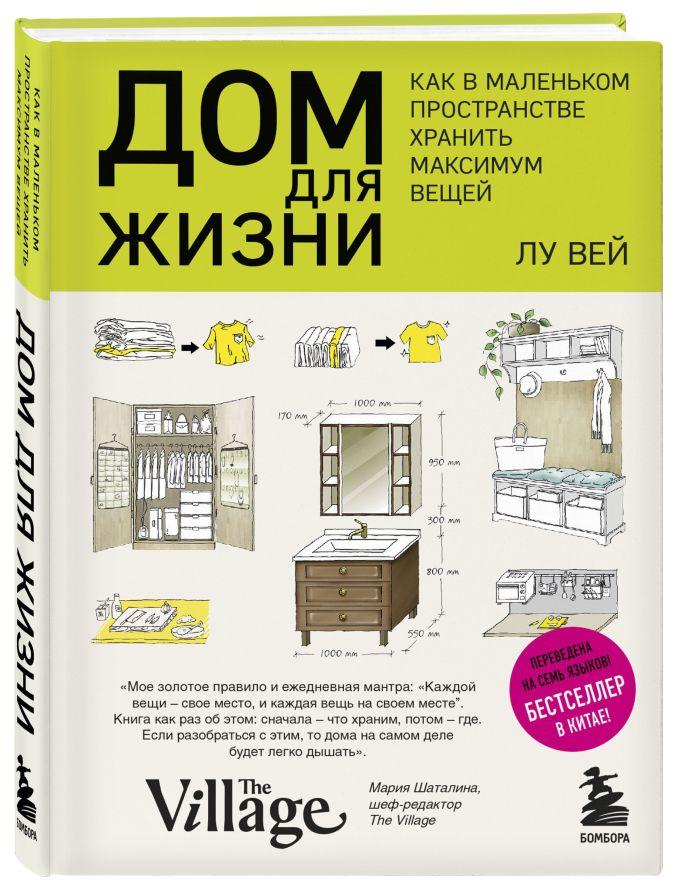 Лу Вей - Дом для жизни: как в маленьком пространстве хранить максимум вещей обложка книги