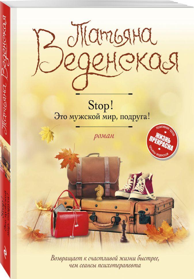 Татьяна Веденская - Stop! Это мужской мир, подруга! обложка книги