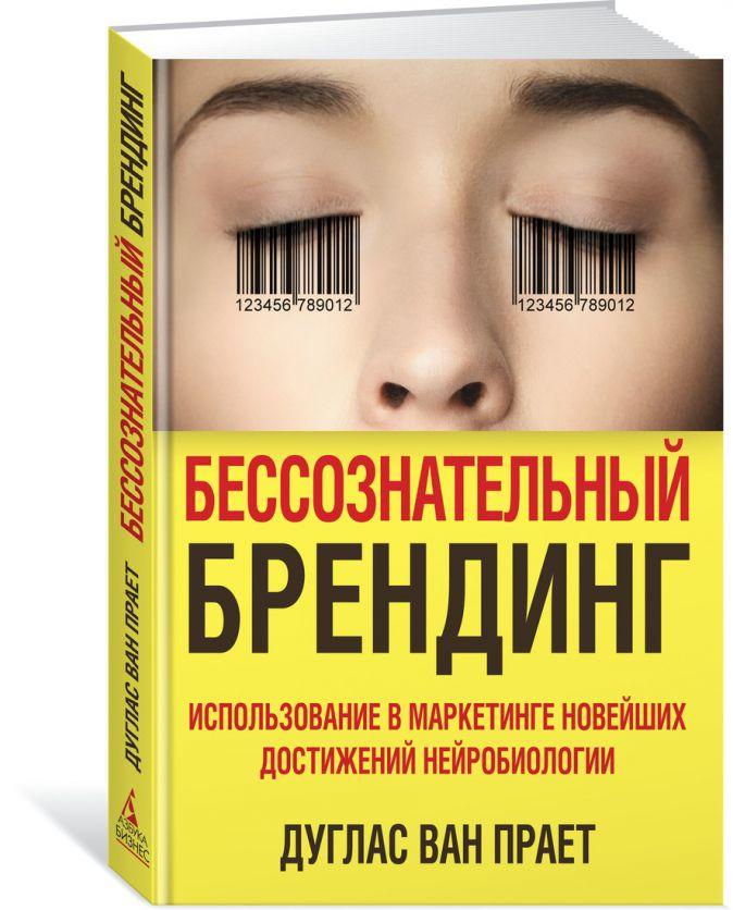 Бессознательный брендинг. Использование в маркетинге новейших достижений нейробиологии (нов/оф.) Ван Прает Д.