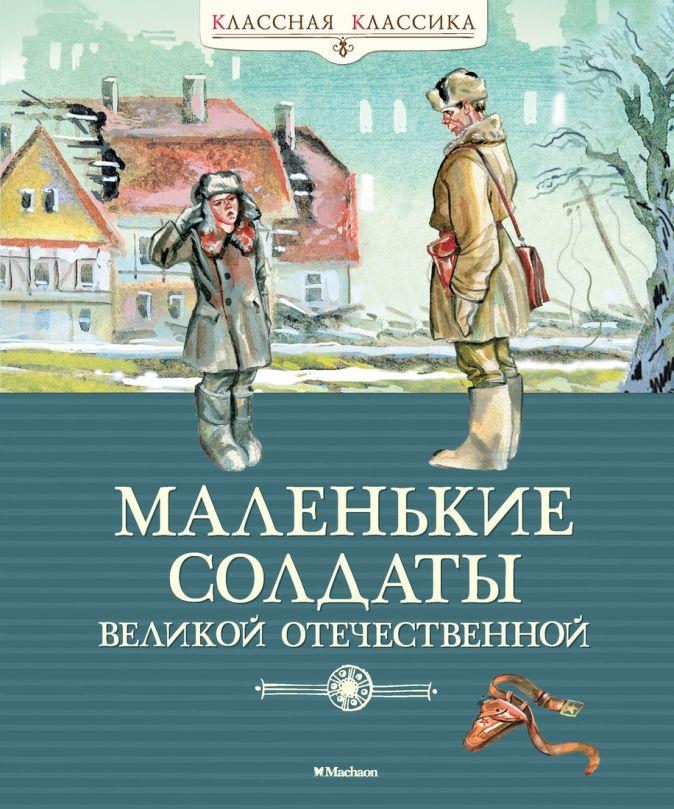 Александрова З., Берестов В., Барто А.,... - Маленькие солдаты Великой Отечественной обложка книги
