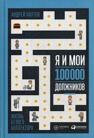 Я и мои 100 000 должников : Жизнь белого коллектора Паутов А.