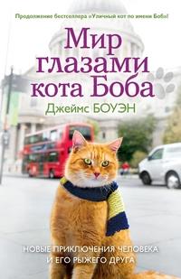 Боуэн Дж. Мир глазами кота Боба. Новые приключения человека и его рыжего друга. Боуэн Дж. боуэн дж мир глазами кота боба новые приключения человека и его рыжего друга