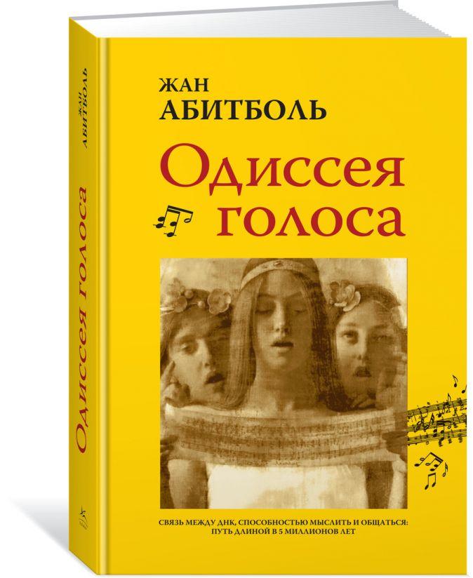 Абитболь Ж. - Одиссея голоса. Связь между ДНК, способностью мыслить и общаться. Путь длиной в 5 миллионов лет обложка книги