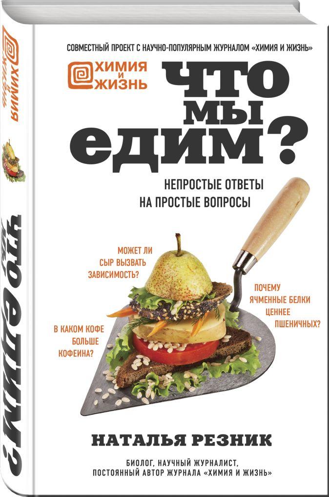 Наталья Резник - Что мы едим? Непростые ответы на простые вопросы обложка книги