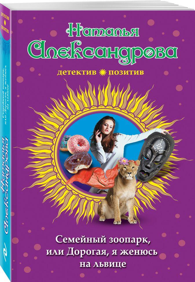Наталья Александрова - Семейный зоопарк, или Дорогая, я женюсь на львице обложка книги