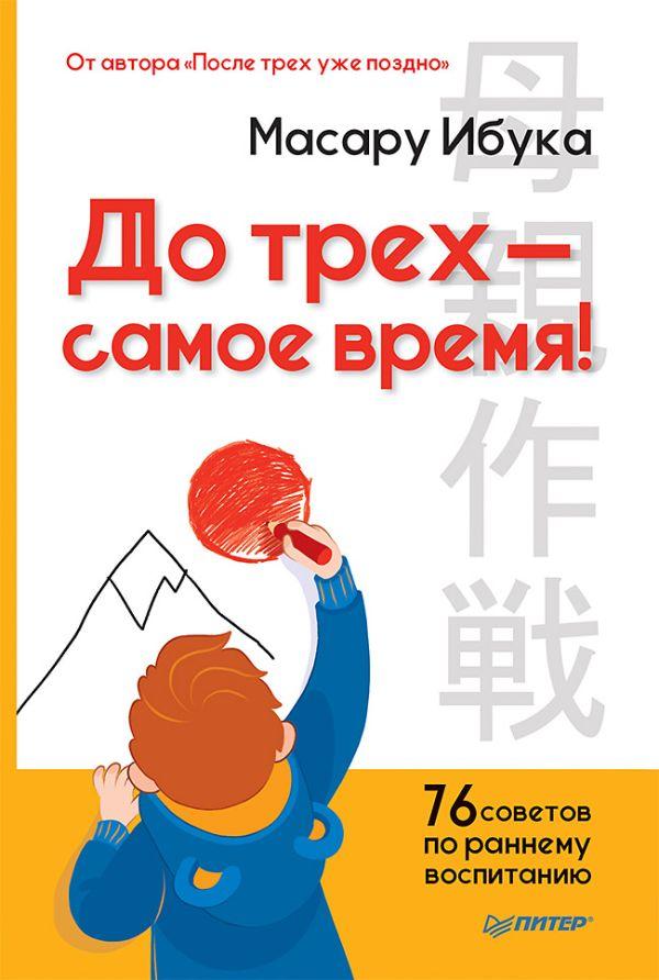 Ибука М. До трех — самое время! 76 советов по раннему воспитанию От автора После трех уже поздно
