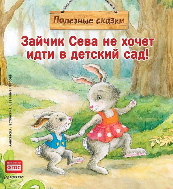 Ласточкина А Зайчик Сева не хочет идти в детский сад! Полезные сказки 1+
