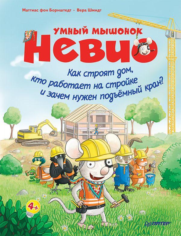 фон Борнштедт М Умный мышонок Невио. Как строят дом, кто работает на стройке и зачем нужен подъёмный кран? 4+