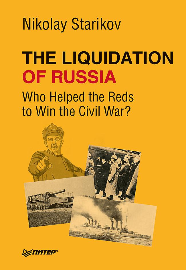 Стариков Н В The Liquidation of Russia. Who Helped the Reds to Win the Civil War?