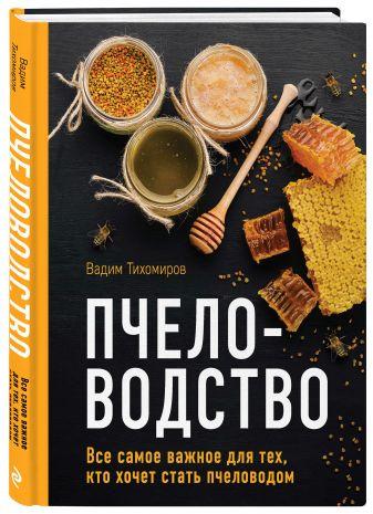 Вадим Тихомиров - Пчеловодство. Все самое важное для тех, кто хочет стать пчеловодом обложка книги