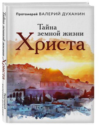 Протоиерей Валерий Духанин - Тайна земной жизни Христа обложка книги