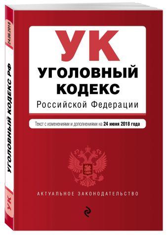 Уголовный кодекс Российской Федерации. Текст с изм. и доп. на 24 июня 2018 г.