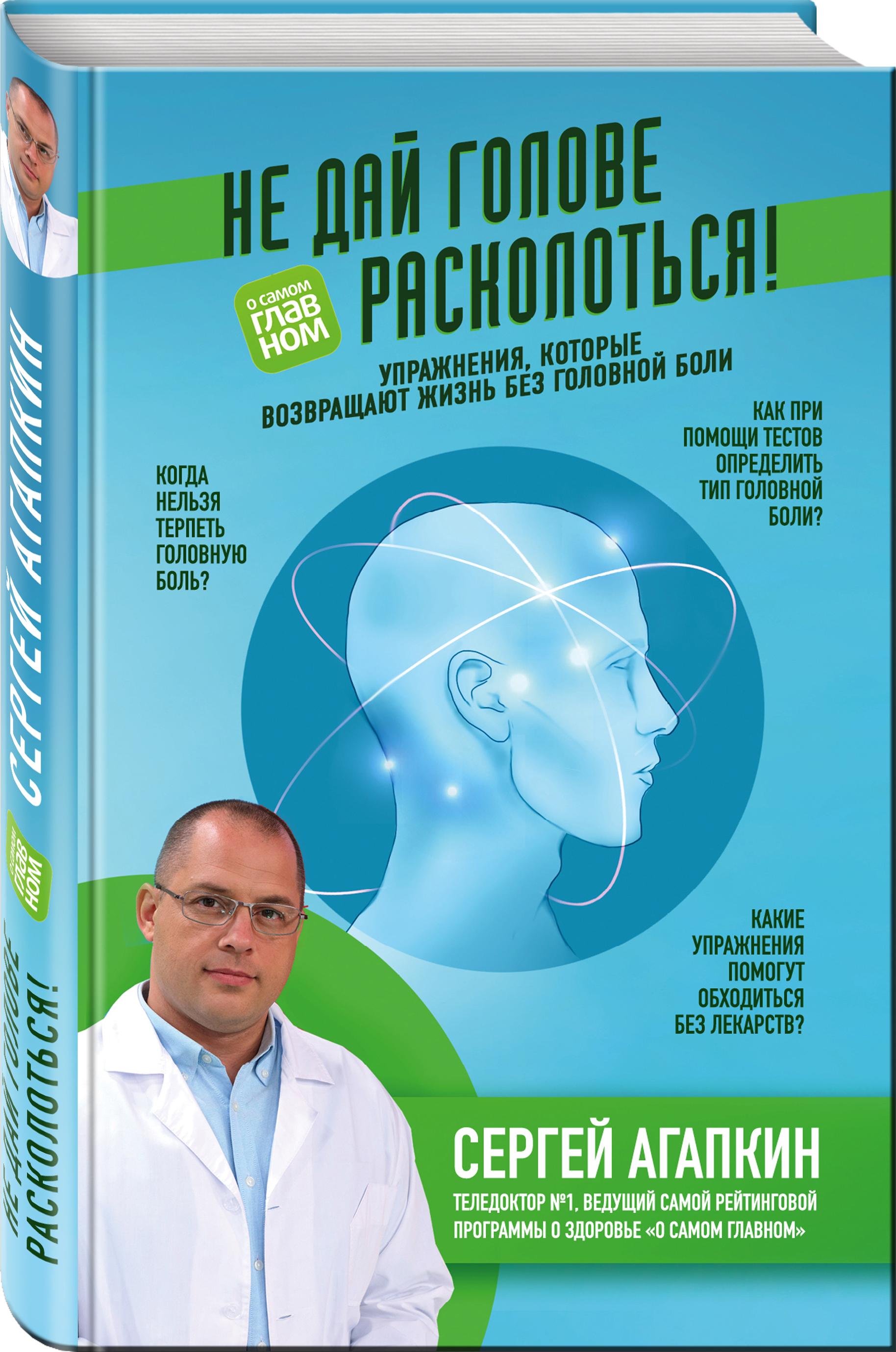 Сергей Агапкин Не дай голове расколоться! Упражнения, которые возвращают жизнь без головной боли
